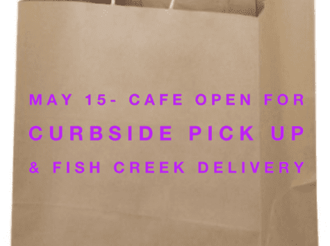 May 15- Cafe Opens for To Go and Fish Creek Delivery